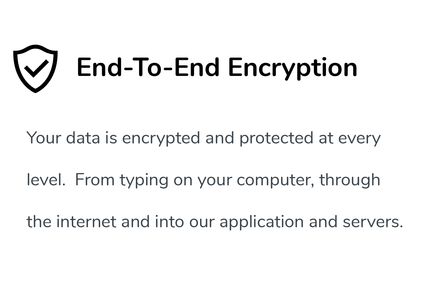 End-to-End Encryption, Your data is encrypted and protected at every level.  From typing on your computer, through the internet and into our application and servers.